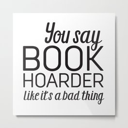 You Say Book Hoarder Metal Print