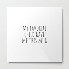 My favorite child gave me this mug Metal Print