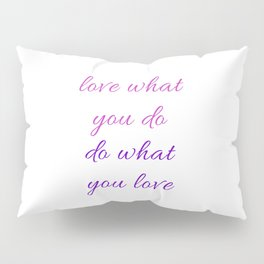 LOVE WHAT YOU DO - DO WHAT YOU LOVE Pillow Sham
