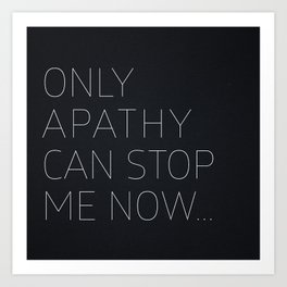 Only Apathy Can Stop Me Now... Art Print