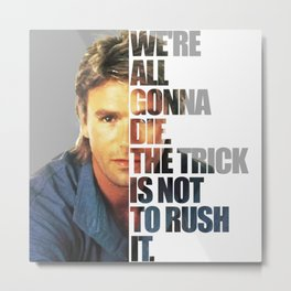 MacGyver Said: We're all gonna die. The trick is not to rush it. Metal Print