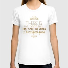 There is No Sadness That Can't Be Cured by Breakfast Foods T-shirt