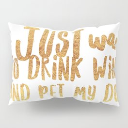 I Just Want to Drink Wine and Pet My Dog in Gold Pillow Sham