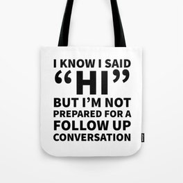I Know I Said Hi But I'm Not Prepared For A Follow Up Conversation Tote Bag