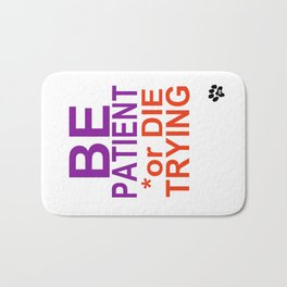 BE PATIENT or DIE TRYING Bath Mat