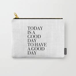 TODAY  IS A  GOOD  DAY  TO HAVE  A GOOD  DAY Carry-All Pouch