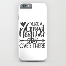Like A Good Neighbor Stay Over There Funny iPhone Case