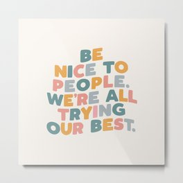 Be Nice to People We're All Trying Our Best Metal Print