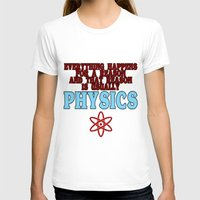 physics T-shirts featuring Everything happens for a reason and that reason is usually physics by rita rose