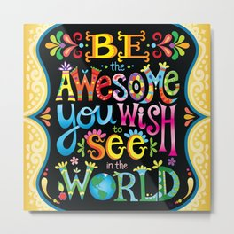 Be the awesome you wish to see in the world Metal Print