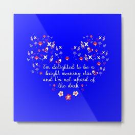 I am delighted to be a  bright morning star and i am not afraid of the dark Metal Print