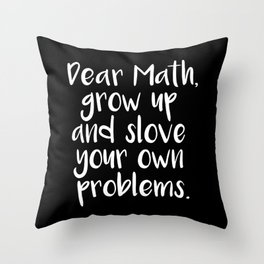 Dear Math, Grow Up And Solve Your Own Problems Throw Pillow