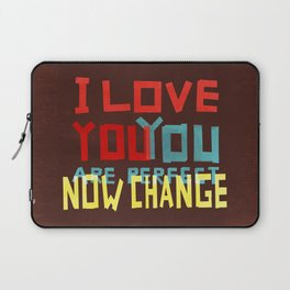 I LOVE YOU YOU ARE PERFECT NOW CHANGE Laptop Sleeve