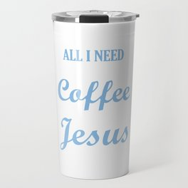 All I Need is A Little Coffee and A lot of Jesus Travel Mug