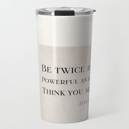 Be Twice as Powerful as You Think You Are Quote Typography Travel Mug