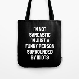 I'M NOT SARCASTIC I'M JUST A FUNNY PERSON SURROUNDED BY IDIOTS (Black & White) Tote Bag