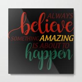 Always Believe Something Amazing Is Metal Print