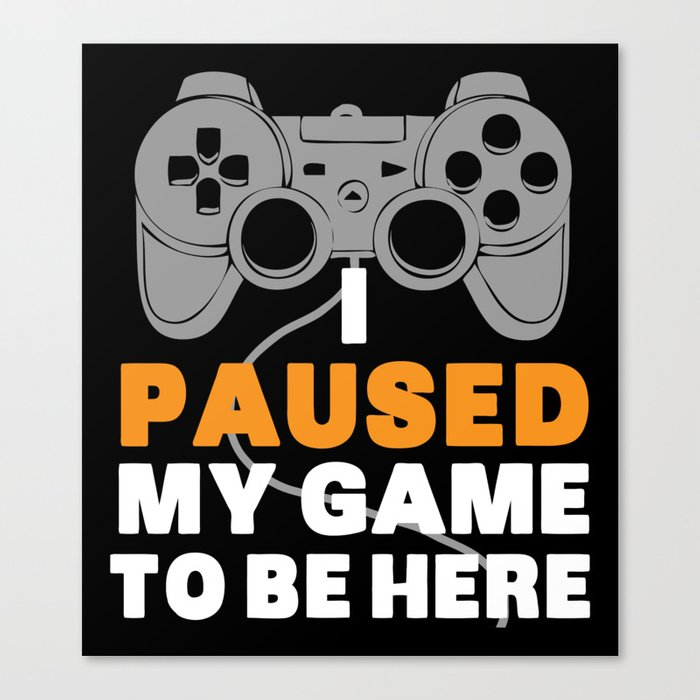 I Paused My Game To Be Here   Gamer Video Games Leinwanddruck