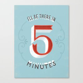 I'll Be There in 5 Minutes Canvas Print
