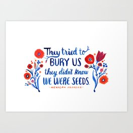 They Didn't Know We Were Seeds Art Print