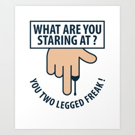 What Are You Staring At You Two Legged Freak Gift Art Print