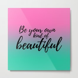 Be Your Own Kind Of Beautiful Metal Print