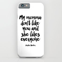 Justin Quote,My Mama Don't Like You And She Likes Everyone,Bieber Song Lyrics,Quote Prints, iPhone Case
