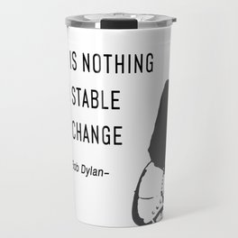 There is nothing so stable as change- Bob Dylan Travel Mug
