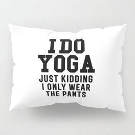 I DO YOGA JUST KIDDING I ONLY WEAR THE PANTS Pillow Sham