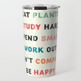Good vibes quote, Eat plants, study hard, spend smart, work out, don't compare, be happy Travel Mug