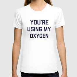 You're Using My Oxygen, Funny Quote T-shirt