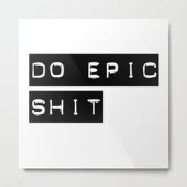 Do Epic S**t Metal Print