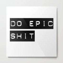Do Epic S**t Metal Print