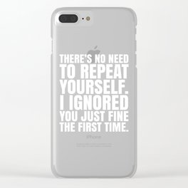 There's No Need To Repeat Yourself. I Ignored You Just Fine the First Time. (Black & White) Clear iPhone Case