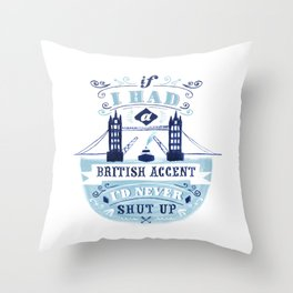 If I had a british accent I'd never shut up. Throw Pillow