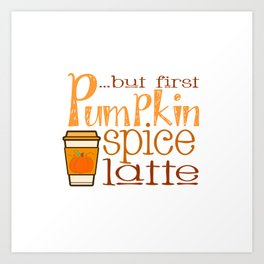 But First Pumpkin Spice Latte with Cup Art Print