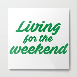 Living for the weekend Metal Print