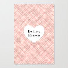 Be brave life sucks Canvas Print