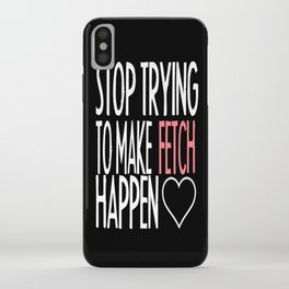 Stop Trying to Make Fetch Happen! iPhone Case