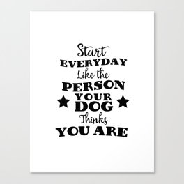 start every day like the person you dog thinks you are Canvas Print