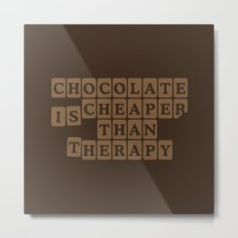 Chocolate is Cheaper Than Therapy Metal Print