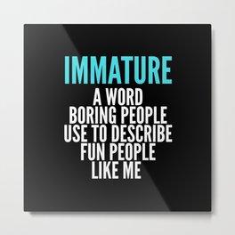 IMMATURE - A WORD BORING PEOPLE USE TO DESCRIBE FUN PEOPLE LIKE ME (Black) Metal Print