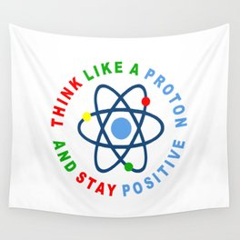 THINK LIKE A PROTON AND STAY POSITIVE Wall Tapestry