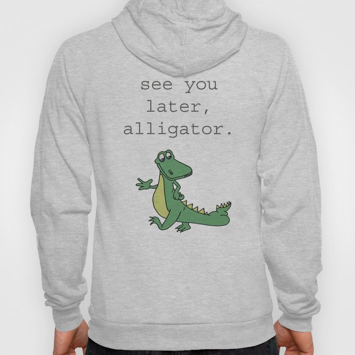 See you later, Alligator!  Hoody