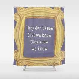 They Don't Know We Know Shower Curtain