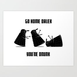 Go Home Dalek You're Drunk Art Print