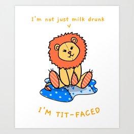 I'm Not Just Milk Drunk, I'm Tit-Faced! Art Print