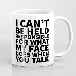 I Can't Be Held Responsible For What My Face Does When You Talk Coffee Mug
