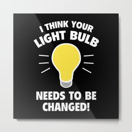 I Think Your Light Bulb Needs To Be Changed! Metal Print
