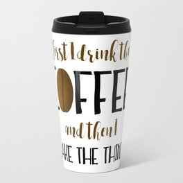 First I Drink The Coffee And Then I Make The Things Travel Mug